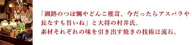 「釧路のつぼ鯛やどんこ椎茸、今だったらアスパラや長なすも旨いね」と大将の村井氏。素材それぞれの味を引き出す焼きの技術は流石。