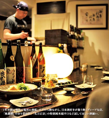 1年半前に現在の場所に移転。ビルの4階ながら、日本酒好きが集う熱くディープな店。「奥播磨」のおりがらみ、「名刀正宗」の特別純米超辛口など試してほしい酒揃い。