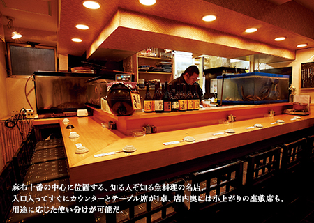 麻布十番の中心に位置する、知る人ぞ知る魚料理の名店。入口入ってすぐにカウンターとテーブル席が1卓、店内奥には小上がりの座敷席も。用途に応じた使い分けが可能だ。