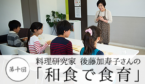 第10回 料理研究家後藤加寿子さんの和食で食育