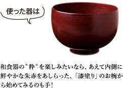 """和食器の""""粋""""を楽しみたいなら、あえて内側に鮮やかな朱赤をあしらった、「漆塗り」のお椀から始めてみるのも手!"""