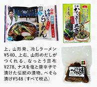 上、山形発、冷しラーメン¥540、上右、山形のだしがつくれる、なっとう昆布¥278、ナスを塩と唐辛子で漬けた伝統の漬物。ぺそら漬け¥548(すべて税込)