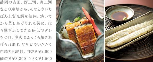 静岡の吉田、西三河、奥三河などの産地から、そのときいちばん上質な鰻を使用。焼いてから蒸しあげられた鰻に、代々継ぎ足してきた秘伝のタレをつけ、炭火でふっくら焼きあげられます。ワサビでいただく白焼きも評判。白焼き¥2,000 蒲焼き¥3,200 うざく¥1,500