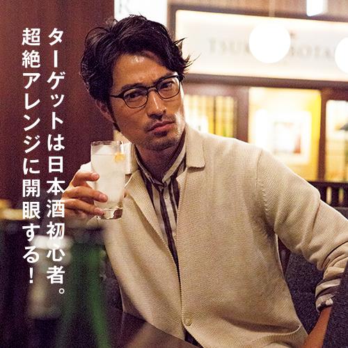 ターゲットは日本酒初心者。超絶アレンジに開眼する!