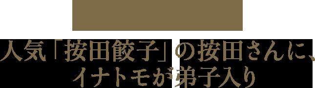 皮から作ればもっと美味しく、盛り上がる 人気の「按田餃子」の按田さんに、イナモトが弟子入り