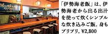 「伊勢海老飯」は、伊勢海老から出る出汁を使って炊くシンプルな炊き込みご飯。身もプリプリ。¥2,800