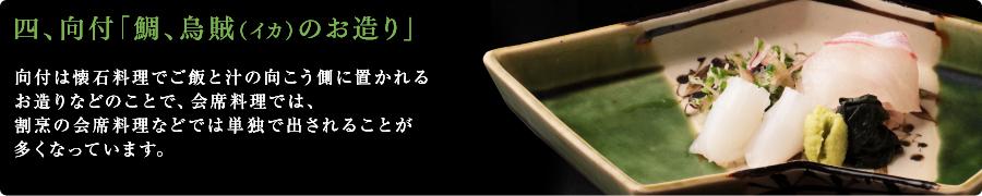 四、向付「鯛、烏賊(イカ)のお造り」向付は懐石料理でご飯と汁の向こう側に置かれるお造りなどのことで、会席料理では、割烹の会席料理などでは単独で出されることが多くなっています。