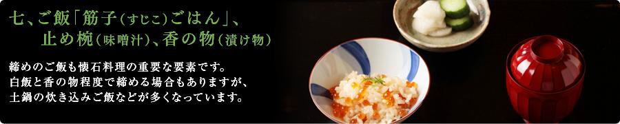 七、ご飯「筋子(すじこ)ごはん」、止め椀(味噌汁)、香の物(漬け物)締めのご飯も懐石料理の重要な要素です。白飯と香の物程度で締める場合もありますが、土鍋の炊き込みご飯などが多くなっています。