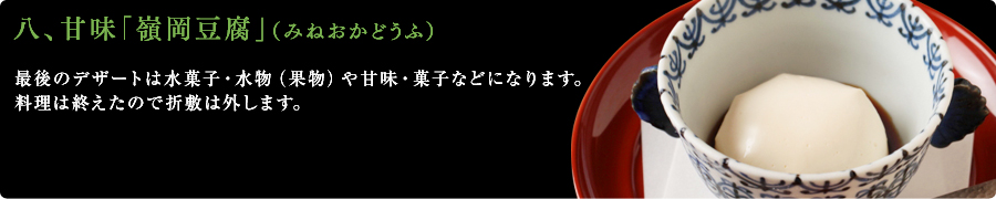八、甘味「嶺岡豆腐」(みねおかどうふ)最後のデザートは水菓子・水物(果物)や甘味・菓子などになります。料理は終えたので折敷は外します。