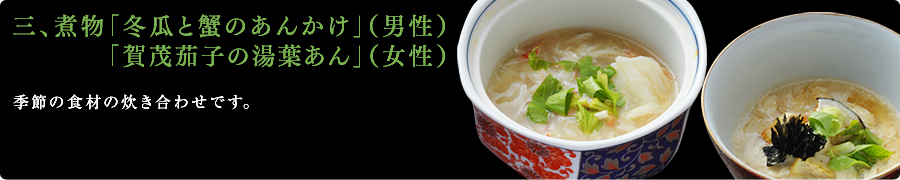 三、煮物「冬瓜と蟹のあんかけ」(男性) 「賀茂茄子の湯葉あん」(女性) 季節の食材の炊き合わせです。