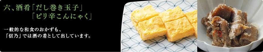 六、酒肴「だし巻き玉子」「ピリ辛こんにゃく」 一般的な和食のおかずも、「信乃」では酒の肴として出しています。