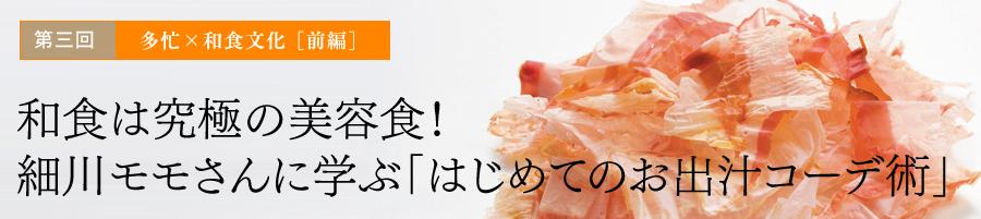 第三回 多忙×和食文化 [前編] 和食は究極の美容食!細川モモさんに学ぶ「はじめてのお出汁コーデ術」