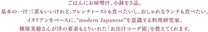 """ごはんにお味噌汁、小鉢を3品。基本の一汁三菜もいいけれど、フレンチトーストも食べたいし、おしゃれなランチも食べたい。イタリアンをベースに、""""modern Japanese""""を意識する料理研究家、横塚美穂さんが洋の要素もとりいれた「お出汁コーデ術」を教えてくれます。"""