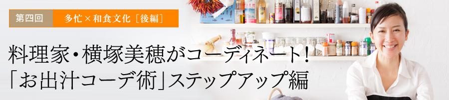 第四回 多忙×和食文化 [後編]料理家・横塚美穂がコーディネート!「お出汁コーデ術」ステップアップ編
