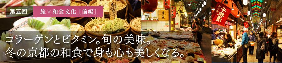 第五回 旅×和食文化 [前編] コラーゲンとビタミン。旬の美味。冬の京都の和食で身も心も美しくなる。