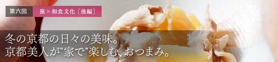 第六回 旅 × 和食文化[後編] 冬の京都の日々の美味。京都美人が家で゙楽しむ、おつまみ。