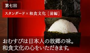 第七回 スタンダード×和食文化 [前編] おむすびは日本人の故郷の味。 和食文化の心をいただきます。