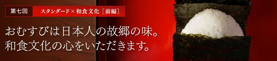 第七回 スタンダード×和食文化[前編] おむすびは日本人の故郷の味。和食文化の心をいただきます。