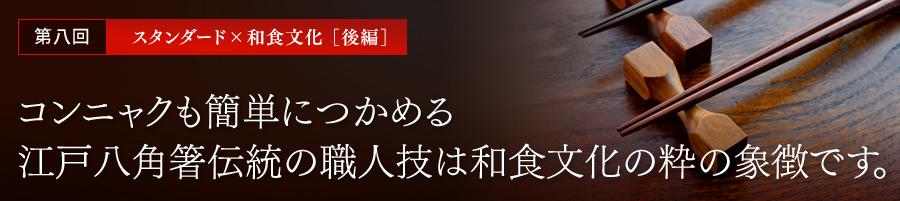 第八回 スタンダード×和食文化[後編] コンニャクも簡単につかめる江戸八角箸伝統の職人技は和食文化の粋の象徴です。