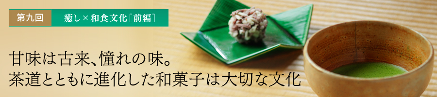 第九回 癒し×和食文化[前編] 甘味は古来、憧れの味。茶道とともに進化した和菓子は大切な文化
