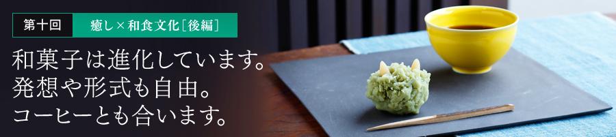 第十回 癒し×和食文化[後編] 和菓子は進化しています。発想や形式も自由。コーヒーとも合います。