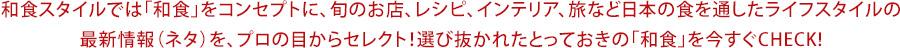和食スタイルでは「和食」をコンセプトに、旬のお店、レシピ、インテリア、旅など日本の食を通したライフスタイルの最新情報(ネタ)を、プロの目からセレクト!選び抜かれたとっておきの「和食」を今すぐCHECK!